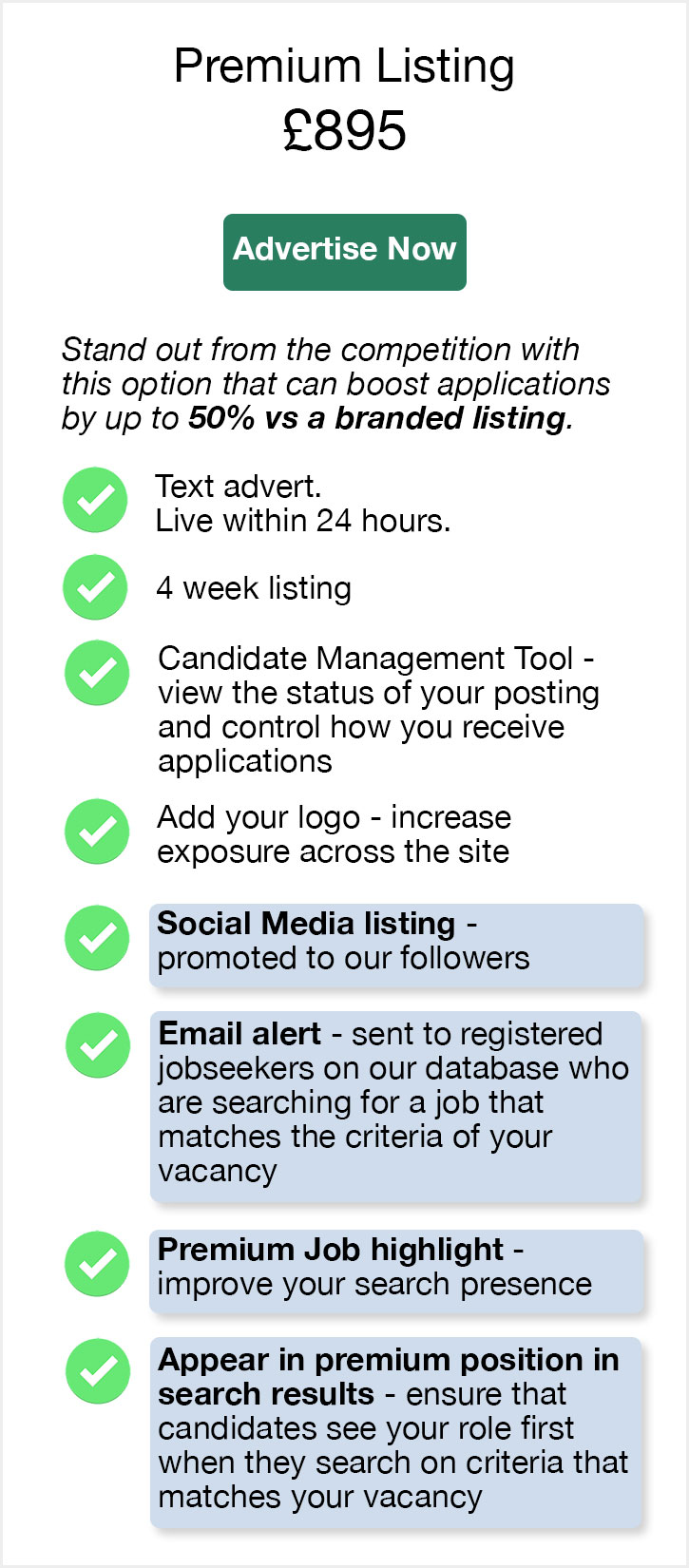 Premium Listing. £895. Advertise Now. Stand out from the competition with this solution that can boost your applications by up to 50% versus a branded listing. Text advert. Live within 24 hours. 4 week listing. Candidate Management Tool - view the status of your posting and control how you receive applications. Add your logo - increase exposure across the site. Social Media listing - promoted to our followers. Email alert - sent to registered jobseekers on our database who are searching for a job that matches the criteria of your vacancy. Premium Job highlight - improve your search presence. Appear in premium position in search results - ensure that candidates see your role first when they search on criteria that matches your vacancy.
