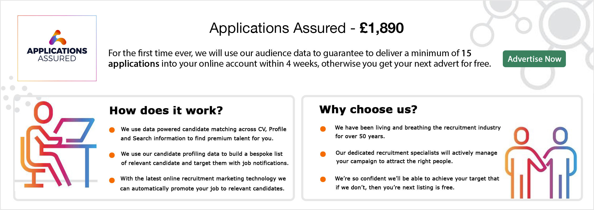 Applications Assured. £1,890. We use our audience data to guarantee to deliver a minimum of 15 applications into your online account within 4 weeks, otherwise you get your next advert for free. Buy Now. How does it work? We use data powered candidate matching across CV, Profile and Search information to find premium talent for you. We use our candidate profiling data to build a bespoke list of relevant candidates and target them with job notifications. With the latest online recruitment marketing technology we can automatically promote your job. Why choose us? We have been living and breathing the recruitment industry for over 50 years. Our dedicated recruitment specialists will actively manage your campaign to attract the right people.