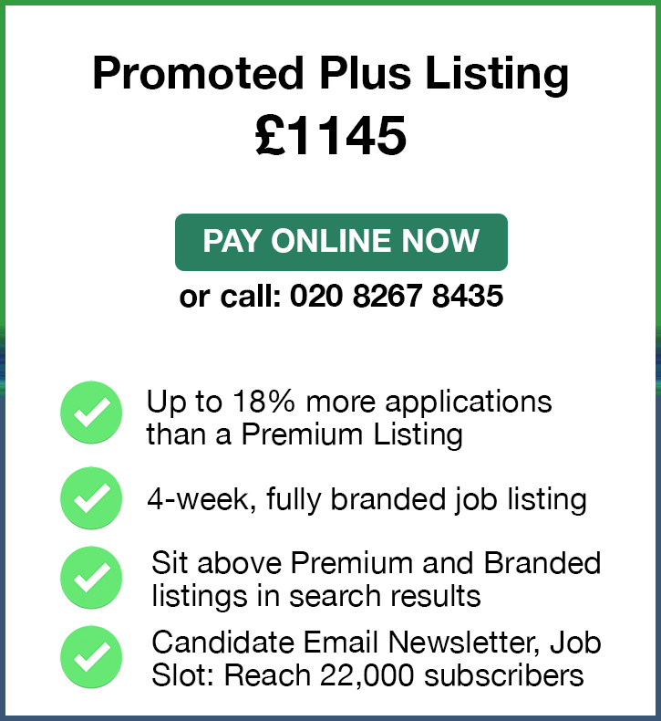 Promoted Plus Listing. £1,145. Pay Online Now or call: 02082674364. Up to 18% more applications than a Premium Listing. 4-week, fully branded job listing. Sit above Premium and Branded listings in search results. Candidate Email Newletter, Job Slot: Reach 22,000 subscribers.