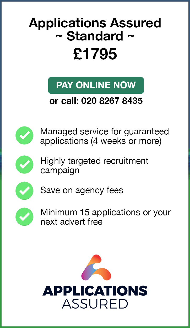 Applications Assured Standard. £1795. Pay Online Now or call: 02082674364. Managed service for fast guaranteed applications (4 weeks or more). Highly targeted recruitment campaign. Save on agency fees. Minimum 15 applications or your next advert free. Applications Assured.
