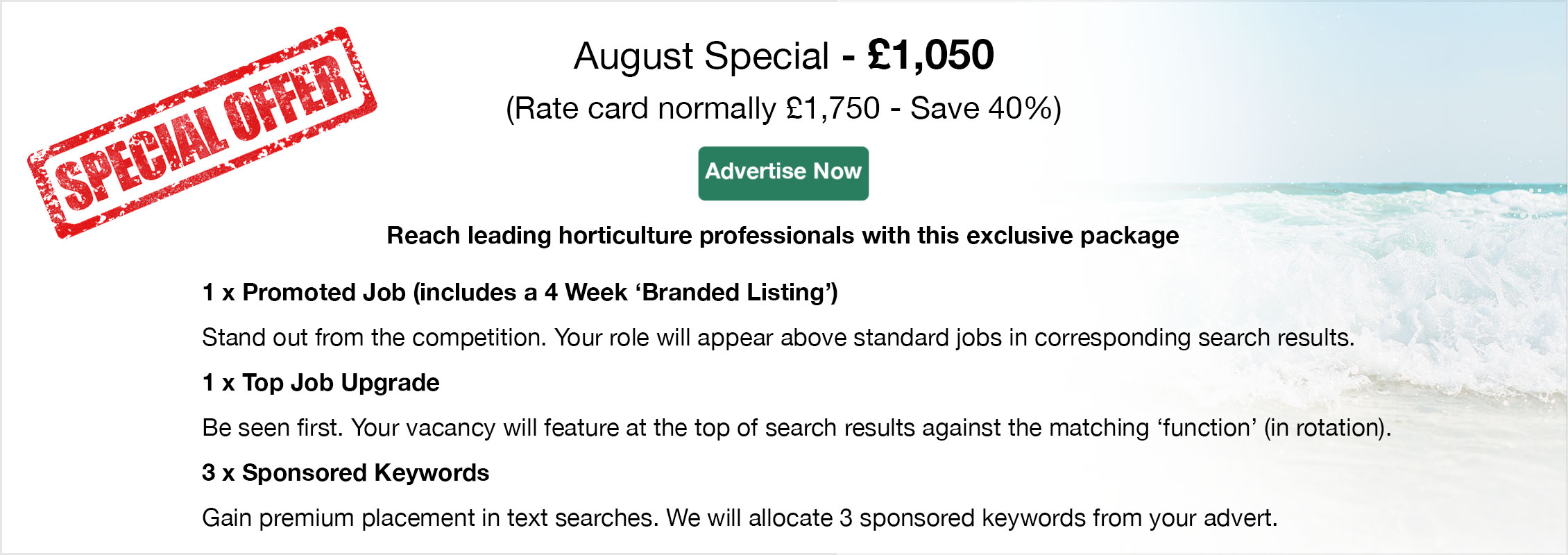 Special Offer. August Special - £995 (Rate card normally £1,660 - Save 40%). Advertise Now. Reach leading horticulture professionals with this exclusive package. 
