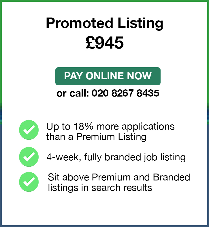 Promoted Listing. £945. Pay Online Now or call: 02082674364. Up to 18% more applications than a Premium Listing. 4-week, fully branded job listing. Sit above Premium and Branded listings in search results.